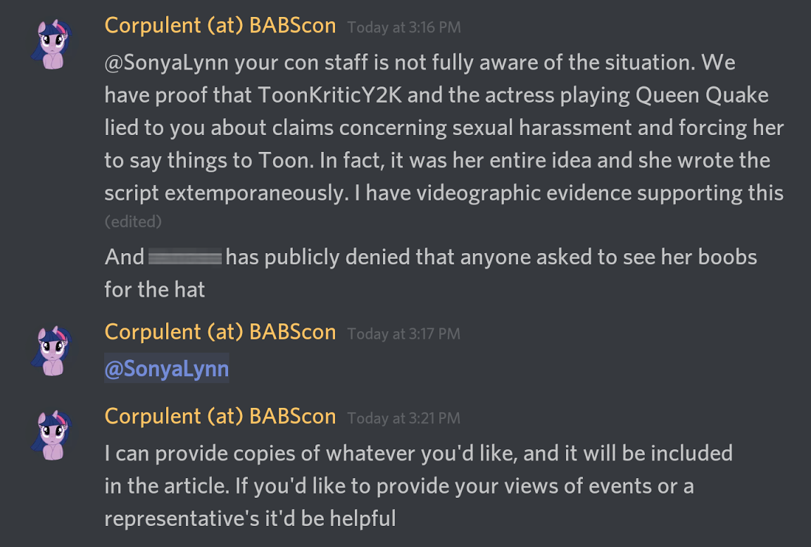 Me: @SonyaLynn your con staff is not fully aware of the situation.  We have proof that ToonKriticY2K and the actress playing Queen Quake lied to you about claims concerning sexual harassment and forcing her to say things to Toon.  In fact, it was her entire idea and she wrote the script extemporaneously.  I have videographic evidence supporting this.  And Marinara has publicly denied that anyone asked to see her boobs for the hat.  I can provide copies of whatever you'd like, and it will be included in the article.  If you'd like to provide your views of events or a representative's it'd be helpful.